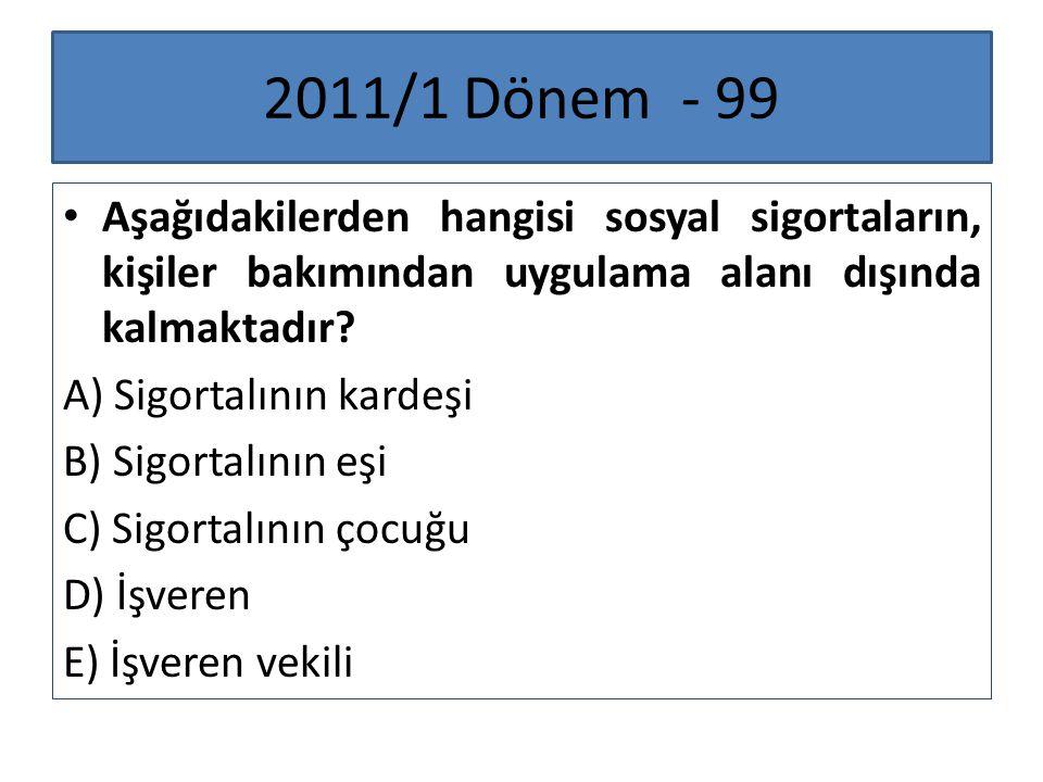 2011/1 Dönem - 99 Aşağıdakilerden hangisi sosyal sigortaların, kişiler bakımından uygulama alanı dışında kalmaktadır? A) Sigortalının kardeşi B) Sigor