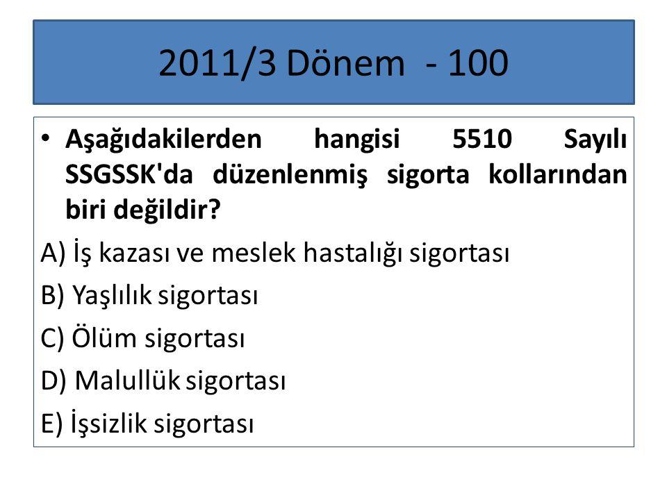 2011/3 Dönem - 100 Aşağıdakilerden hangisi 5510 Sayılı SSGSSK'da düzenlenmiş sigorta kollarından biri değildir? A) İş kazası ve meslek hastalığı sigor