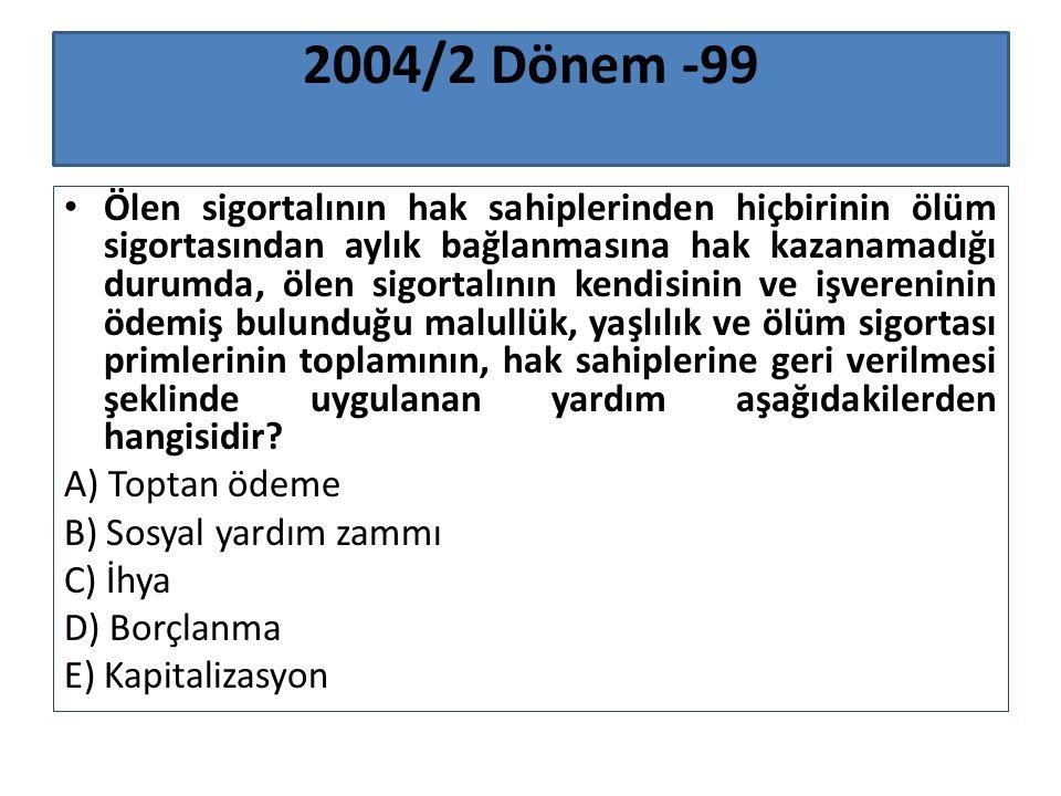 2004/2 Dönem -99 Ölen sigortalının hak sahiplerinden hiçbirinin ölüm sigortasından aylık bağlanmasına hak kazanamadığı durumda, ölen sigortalının kend