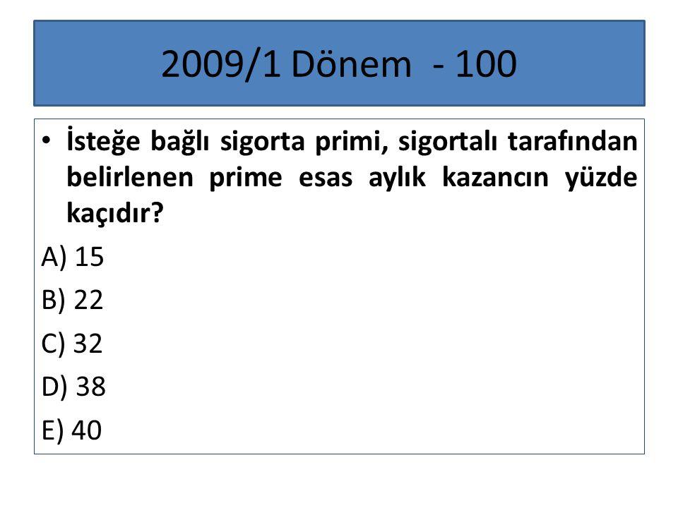 2009/1 Dönem - 100 İsteğe bağlı sigorta primi, sigortalı tarafından belirlenen prime esas aylık kazancın yüzde kaçıdır? A) 15 B) 22 C) 32 D) 38 E) 40