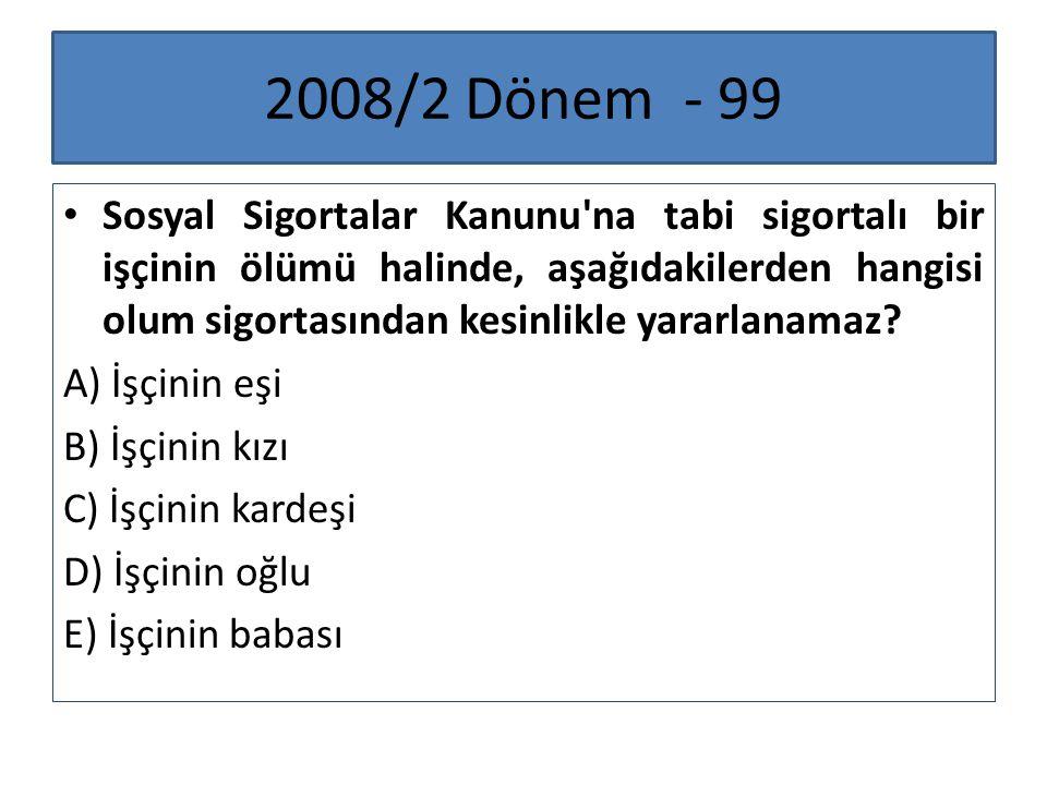 2008/2 Dönem - 99 Sosyal Sigortalar Kanunu'na tabi sigortalı bir işçinin ölümü halinde, aşağıdakilerden hangisi olum sigortasından kesinlikle yararlan