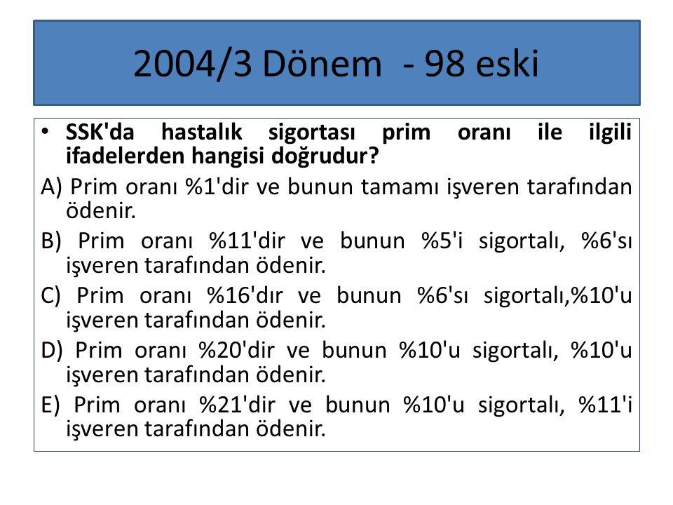 2004/3 Dönem - 98 eski SSK'da hastalık sigortası prim oranı ile ilgili ifadelerden hangisi doğrudur? A) Prim oranı %1'dir ve bunun tamamı işveren tara