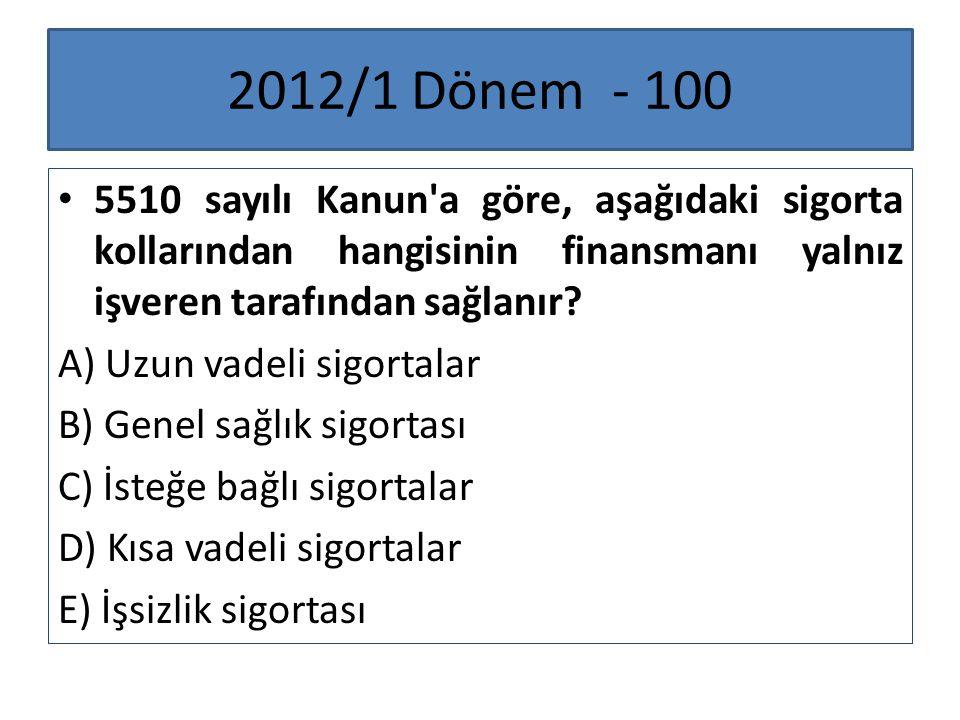 2012/1 Dönem - 100 5510 sayılı Kanun'a göre, aşağıdaki sigorta kollarından hangisinin finansmanı yalnız işveren tarafından sağlanır? A) Uzun vadeli si