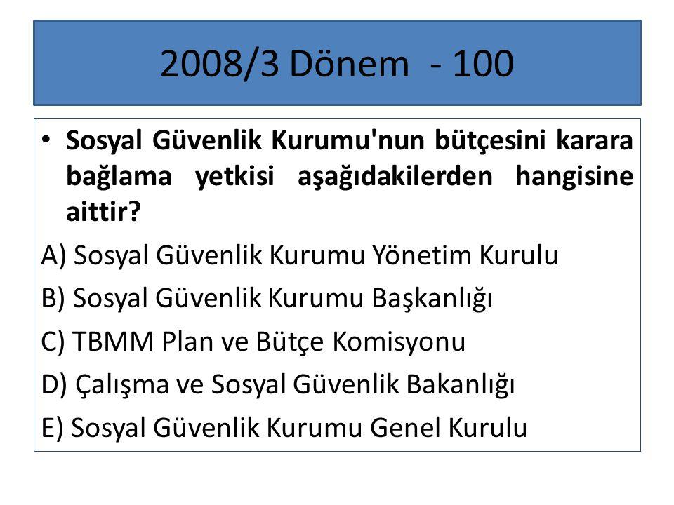2008/3 Dönem - 100 Sosyal Güvenlik Kurumu'nun bütçesini karara bağlama yetkisi aşağıdakilerden hangisine aittir? A) Sosyal Güvenlik Kurumu Yönetim Kur