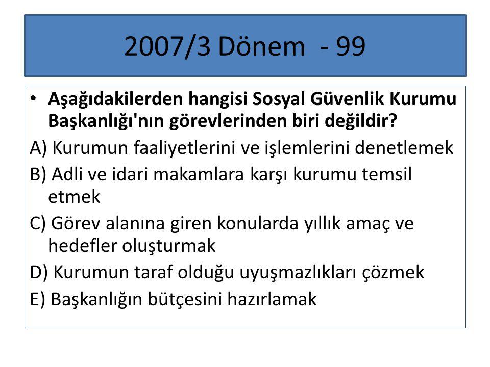 2007/3 Dönem - 99 Aşağıdakilerden hangisi Sosyal Güvenlik Kurumu Başkanlığı'nın görevlerinden biri değildir? A) Kurumun faaliyetlerini ve işlemlerini