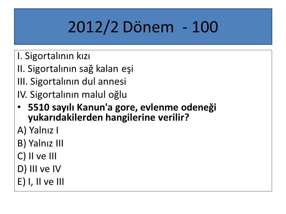 2012/2 Dönem - 100 I. Sigortalının kızı II. Sigortalının sağ kalan eşi III. Sigortalının dul annesi IV. Sigortalının malul oğlu 5510 sayılı Kanun'a go