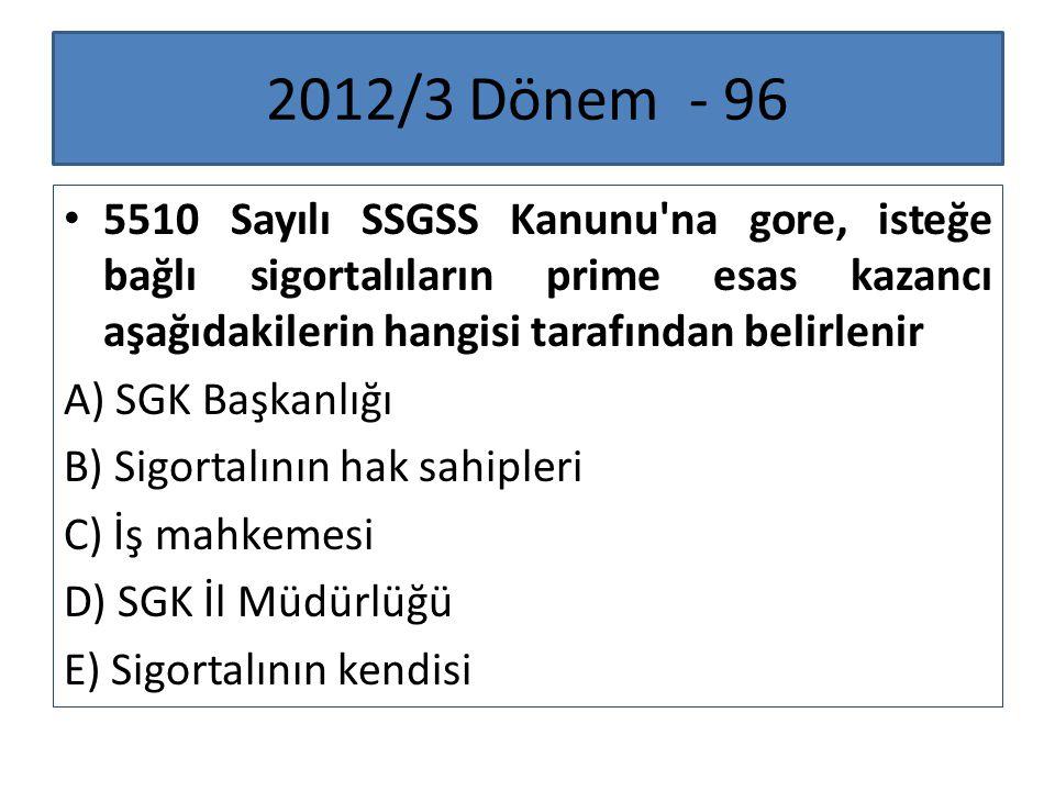 2012/3 Dönem - 96 5510 Sayılı SSGSS Kanunu'na gore, isteğe bağlı sigortalıların prime esas kazancı aşağıdakilerin hangisi tarafından belirlenir A) SGK