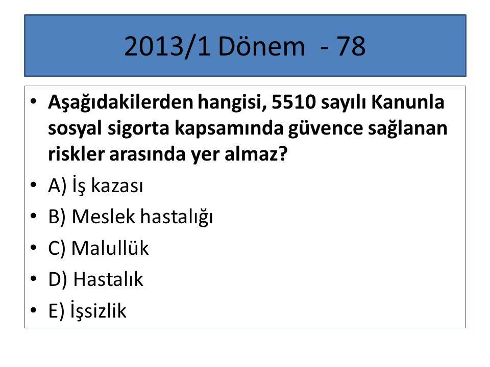 2013/1 Dönem - 78 Aşağıdakilerden hangisi, 5510 sayılı Kanunla sosyal sigorta kapsamında güvence sağlanan riskler arasında yer almaz? A) İş kazası B)