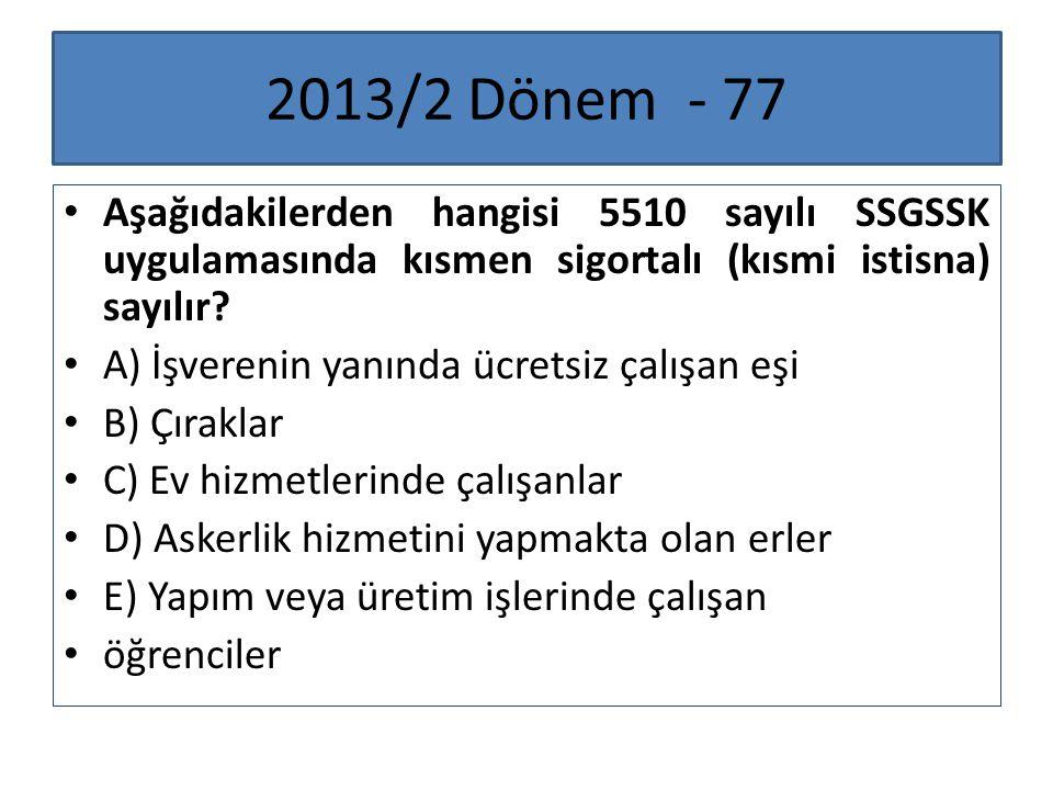2013/2 Dönem - 77 Aşağıdakilerden hangisi 5510 sayılı SSGSSK uygulamasında kısmen sigortalı (kısmi istisna) sayılır? A) İşverenin yanında ücretsiz çal