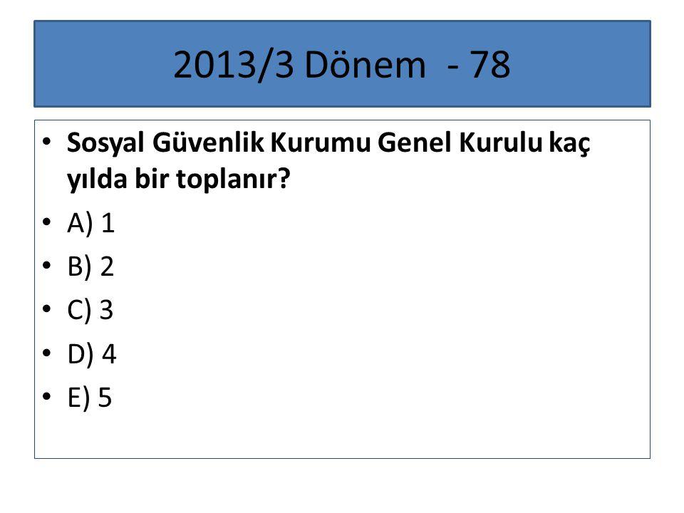 2013/3 Dönem - 78 Sosyal Güvenlik Kurumu Genel Kurulu kaç yılda bir toplanır? A) 1 B) 2 C) 3 D) 4 E) 5