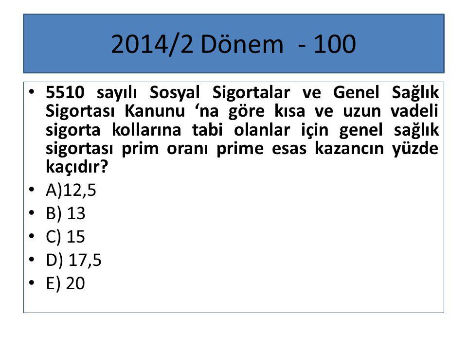 2014/2 Dönem - 100 5510 sayılı Sosyal Sigortalar ve Genel Sağlık Sigortası Kanunu 'na göre kısa ve uzun vadeli sigorta kollarına tabi olanlar için gen