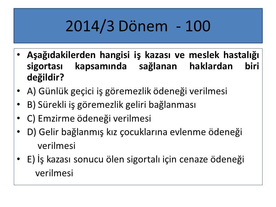 2014/3 Dönem - 100 Aşağıdakilerden hangisi iş kazası ve meslek hastalığı sigortası kapsamında sağlanan haklardan biri değildir? A) Günlük geçici iş gö