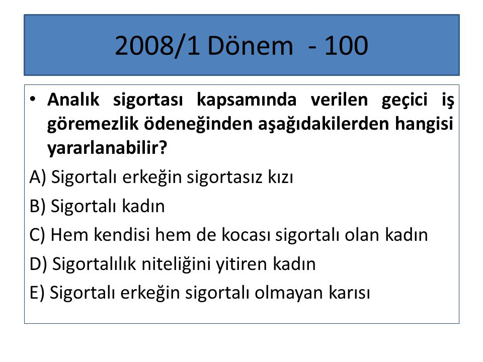 2008/1 Dönem - 100 Analık sigortası kapsamında verilen geçici iş göremezlik ödeneğinden aşağıdakilerden hangisi yararlanabilir? A) Sigortalı erkeğin s