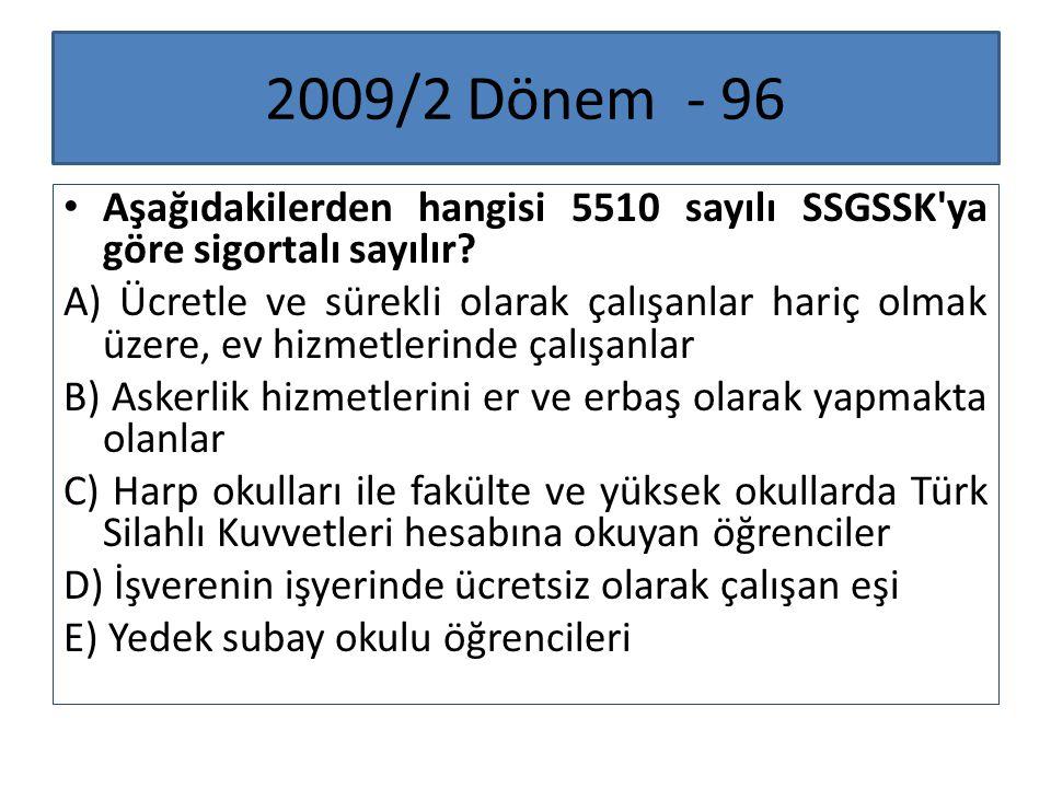 2009/2 Dönem - 96 Aşağıdakilerden hangisi 5510 sayılı SSGSSK'ya göre sigortalı sayılır? A) Ücretle ve sürekli olarak çalışanlar hariç olmak üzere, ev