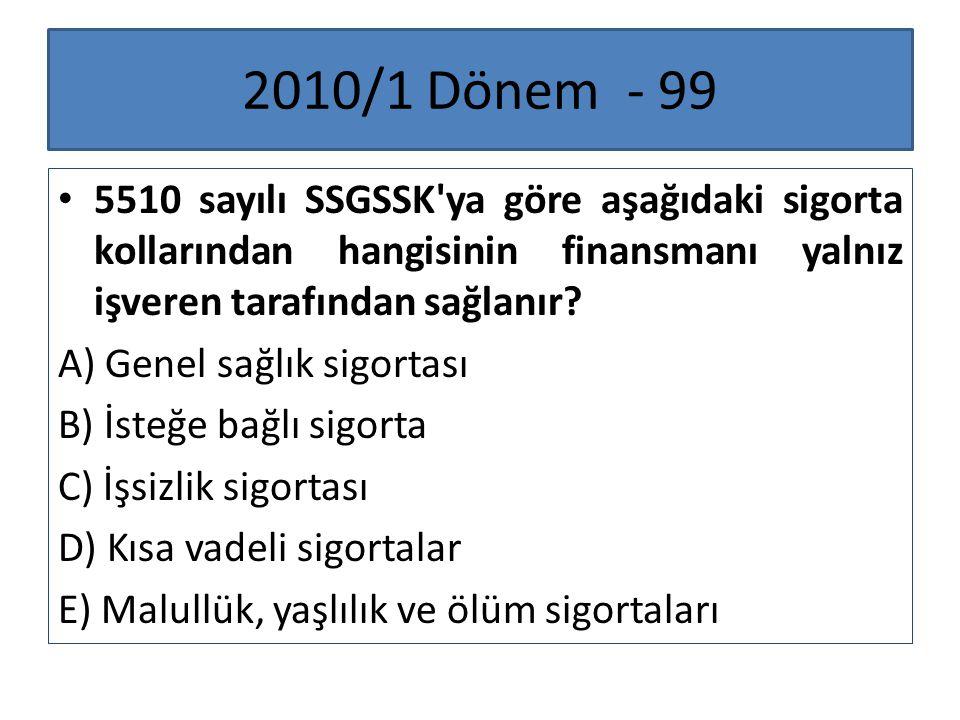 2010/1 Dönem - 99 5510 sayılı SSGSSK'ya göre aşağıdaki sigorta kollarından hangisinin finansmanı yalnız işveren tarafından sağlanır? A) Genel sağlık s