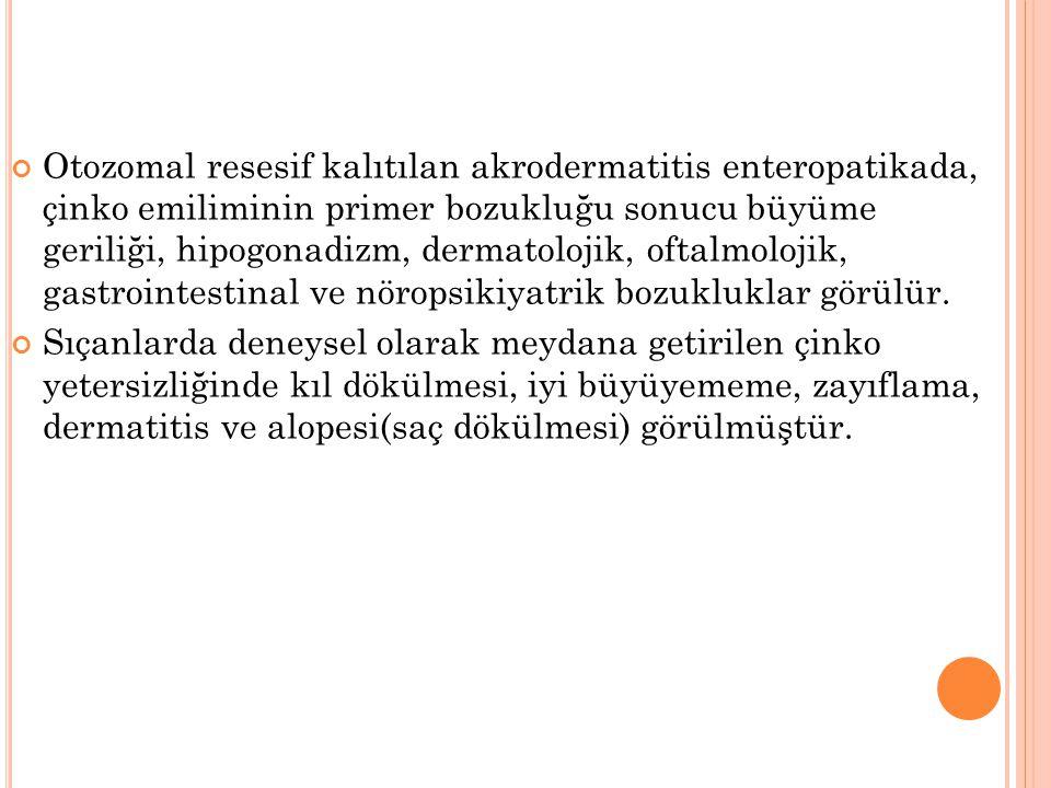 Otozomal resesif kalıtılan akrodermatitis enteropatikada, çinko emiliminin primer bozukluğu sonucu büyüme geriliği, hipogonadizm, dermatolojik, oftalmolojik, gastrointestinal ve nöropsikiyatrik bozukluklar görülür.
