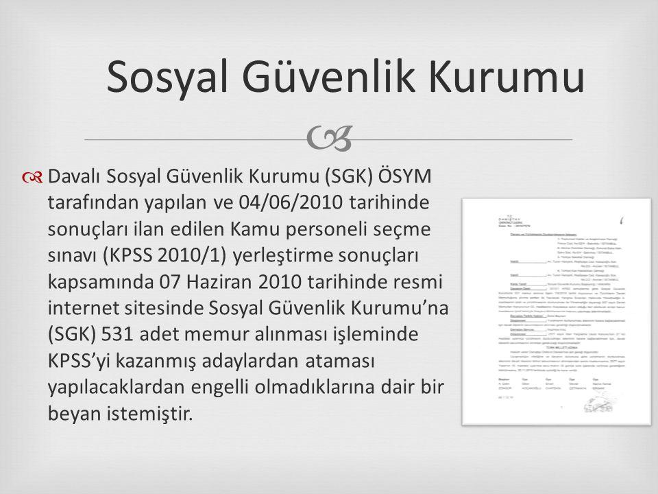   Davalı Sosyal Güvenlik Kurumu (SGK) ÖSYM tarafından yapılan ve 04/06/2010 tarihinde sonuçları ilan edilen Kamu personeli seçme sınavı (KPSS 2010/1) yerleştirme sonuçları kapsamında 07 Haziran 2010 tarihinde resmi internet sitesinde Sosyal Güvenlik Kurumu'na (SGK) 531 adet memur alınması işleminde KPSS'yi kazanmış adaylardan ataması yapılacaklardan engelli olmadıklarına dair bir beyan istemiştir.