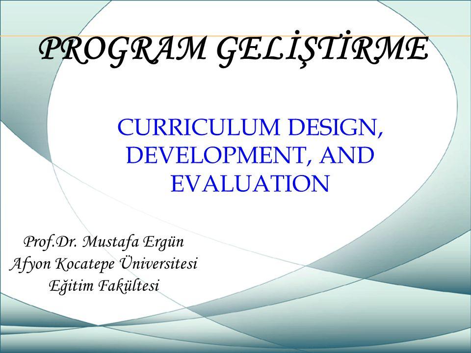 PROGRAM GELİŞTİRME Prof.Dr. Mustafa Ergün Afyon Kocatepe Üniversitesi Eğitim Fakültesi CURRICULUM DESIGN, DEVELOPMENT, AND EVALUATION