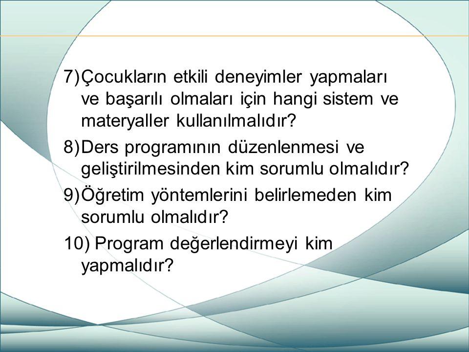 7)Çocukların etkili deneyimler yapmaları ve başarılı olmaları için hangi sistem ve materyaller kullanılmalıdır? 8)Ders programının düzenlenmesi ve gel