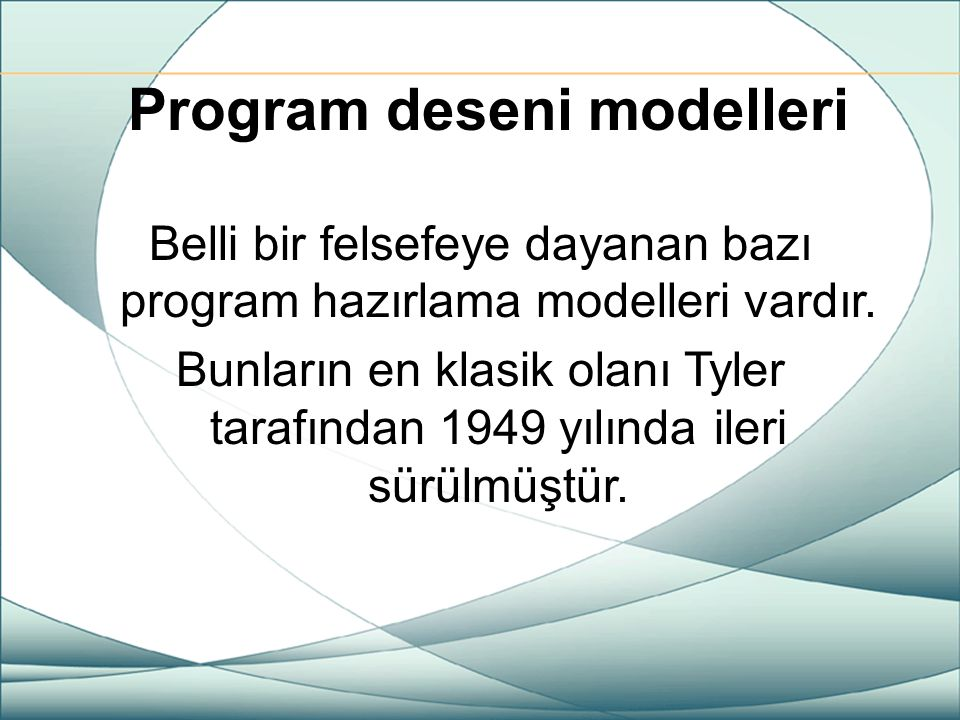 Program deseni modelleri Belli bir felsefeye dayanan bazı program hazırlama modelleri vardır. Bunların en klasik olanı Tyler tarafından 1949 yılında i