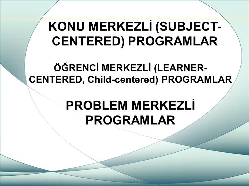 KONU MERKEZLİ (SUBJECT- CENTERED) PROGRAMLAR ÖĞRENCİ MERKEZLİ (LEARNER- CENTERED, Child-centered) PROGRAMLAR PROBLEM MERKEZLİ PROGRAMLAR