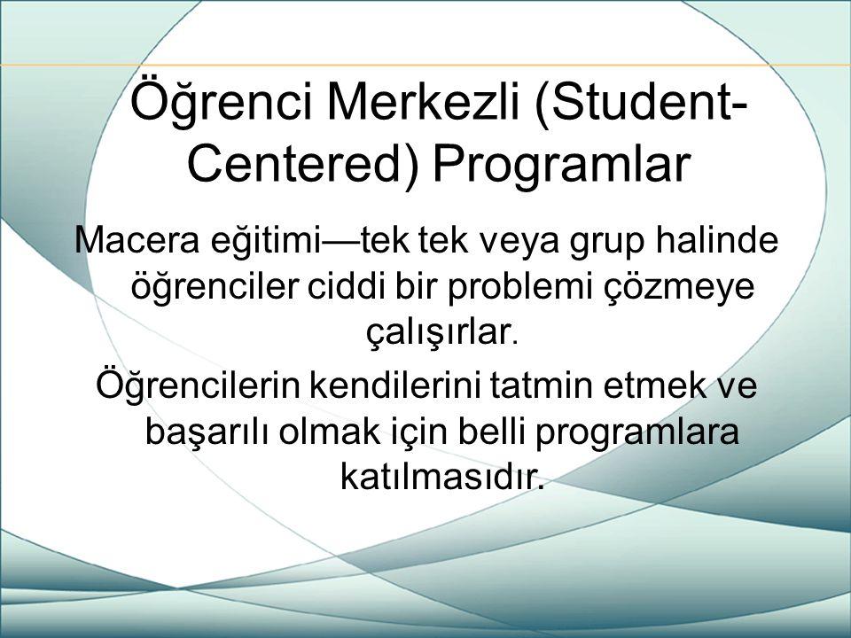 Öğrenci Merkezli (Student- Centered) Programlar Macera eğitimi—tek tek veya grup halinde öğrenciler ciddi bir problemi çözmeye çalışırlar. Öğrencileri