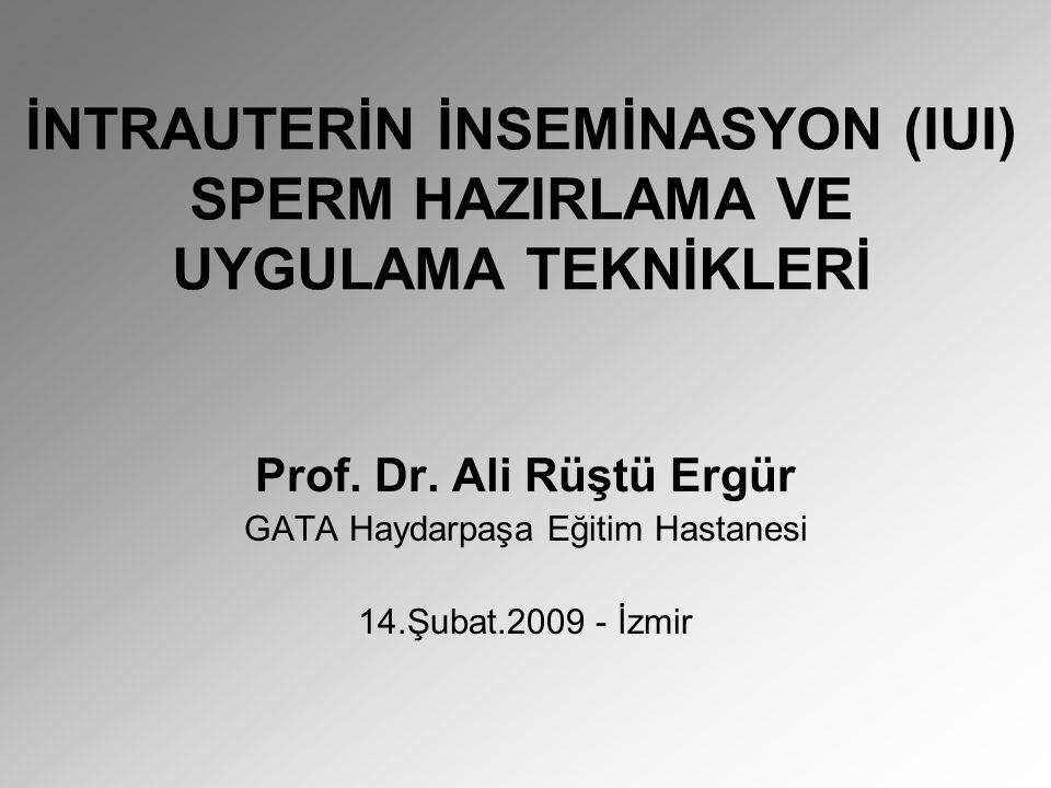İNTRAUTERİN İNSEMİNASYON (IUI) SPERM HAZIRLAMA VE UYGULAMA TEKNİKLERİ Prof. Dr. Ali Rüştü Ergür GATA Haydarpaşa Eğitim Hastanesi 14.Şubat.2009 - İzmir
