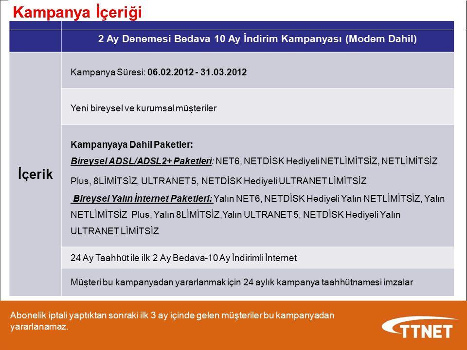 İçerik Kampanya Süresi: 06.02.2012 - 31.03.2012 Yeni bireysel ve kurumsal müşteriler Kampanyaya Dahil Paketler: Bireysel ADSL/ADSL2+ Paketleri: NET6,