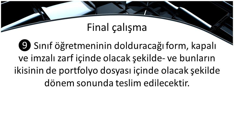 Final çalışma ❾ Sınıf öğretmeninin dolduracağı form, kapalı ve imzalı zarf içinde olacak şekilde- ve bunların ikisinin de portfolyo dosyası içinde olacak şekilde dönem sonunda teslim edilecektir.