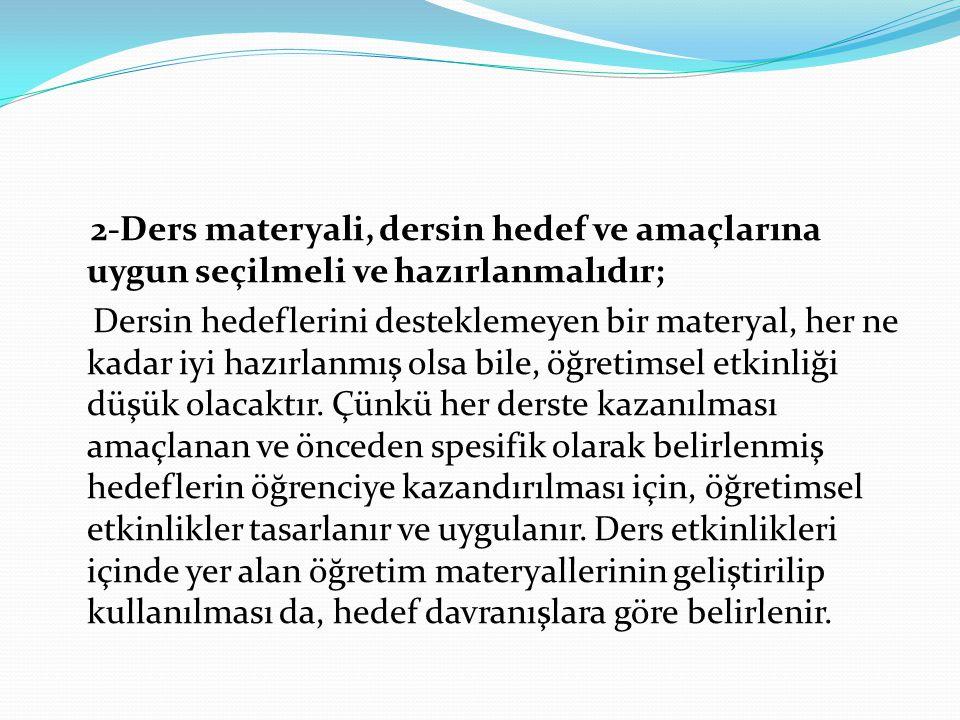 2-Ders materyali, dersin hedef ve amaçlarına uygun seçilmeli ve hazırlanmalıdır; Dersin hedeflerini desteklemeyen bir materyal, her ne kadar iyi hazır