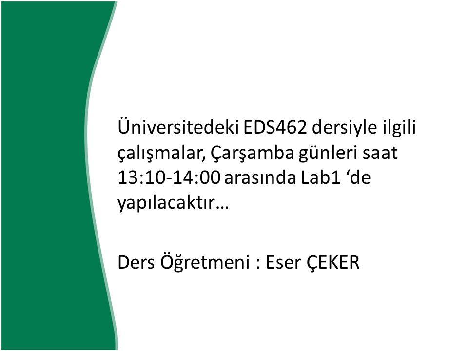 Üniversitedeki EDS462 dersiyle ilgili çalışmalar, Çarşamba günleri saat 13:10-14:00 arasında Lab1 'de yapılacaktır… Ders Öğretmeni : Eser ÇEKER