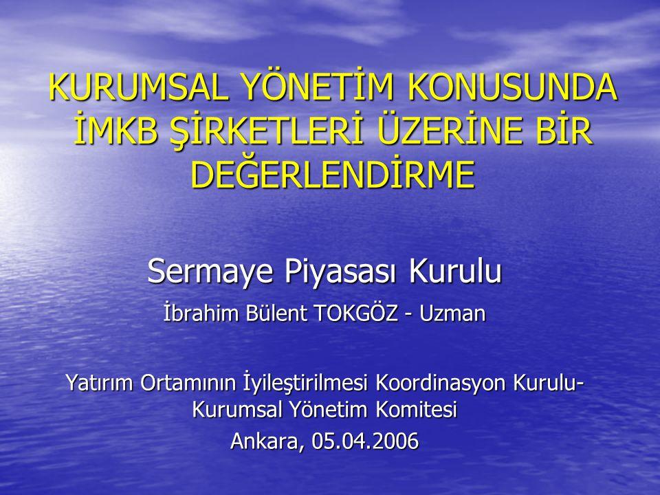 KURUMSAL YÖNETİM KONUSUNDA İMKB ŞİRKETLERİ ÜZERİNE BİR DEĞERLENDİRME Sermaye Piyasası Kurulu İbrahim Bülent TOKGÖZ - Uzman Yatırım Ortamının İyileştirilmesi Koordinasyon Kurulu- Kurumsal Yönetim Komitesi Ankara, 05.04.2006