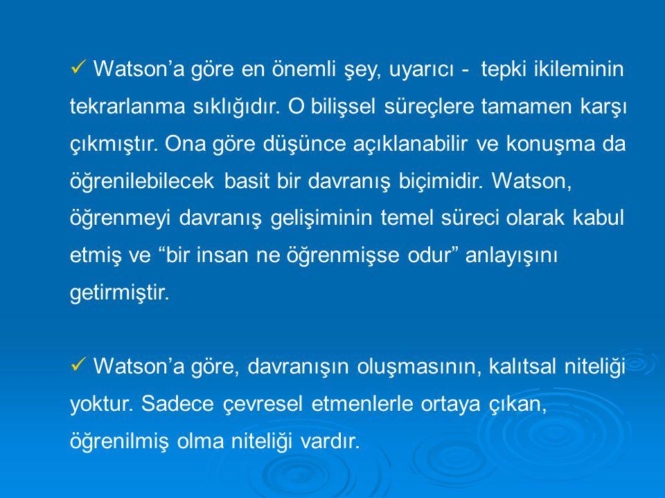 Watson'a göre en önemli şey, uyarıcı - tepki ikileminin tekrarlanma sıklığıdır. O bilişsel süreçlere tamamen karşı çıkmıştır. Ona göre düşünce açıklan