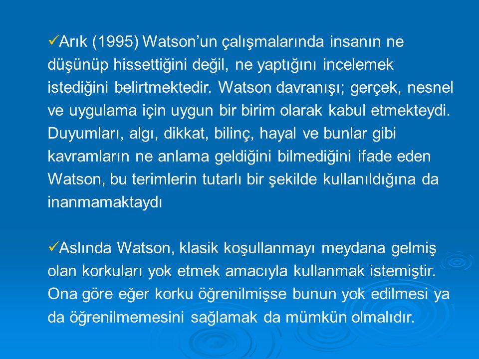 Arık (1995) Watson'un çalışmalarında insanın ne düşünüp hissettiğini değil, ne yaptığını incelemek istediğini belirtmektedir. Watson davranışı; gerçek
