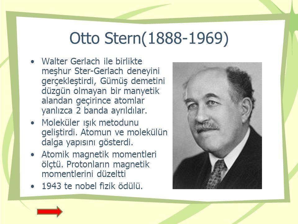 Otto Stern(1888-1969) Walter Gerlach ile birlikte meşhur Ster-Gerlach deneyini gerçekleştirdi, Gümüş demetini düzgün olmayan bir manyetik alandan geçirince atomlar yanlızca 2 banda ayrıldılar.
