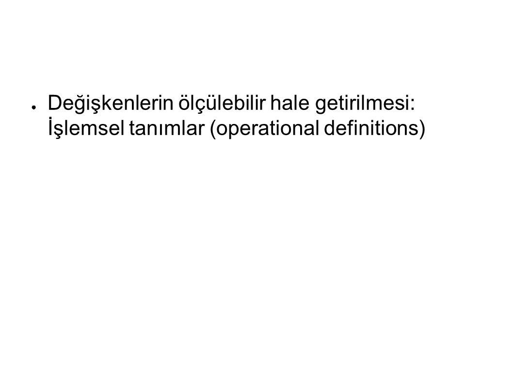 ● Değişkenlerin ölçülebilir hale getirilmesi: İşlemsel tanımlar (operational definitions)