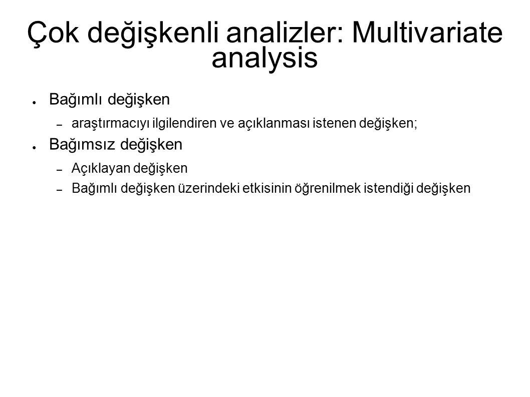 Çok değişkenli analizler: Multivariate analysis ● Bağımlı değişken – araştırmacıyı ilgilendiren ve açıklanması istenen değişken; ● Bağımsız değişken – Açıklayan değişken – Bağımlı değişken üzerindeki etkisinin öğrenilmek istendiği değişken