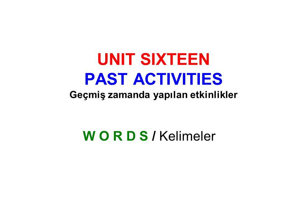 UNIT SIXTEEN PAST ACTIVITIES Geçmiş zamanda yapılan etkinlikler W O R D S / Kelimeler