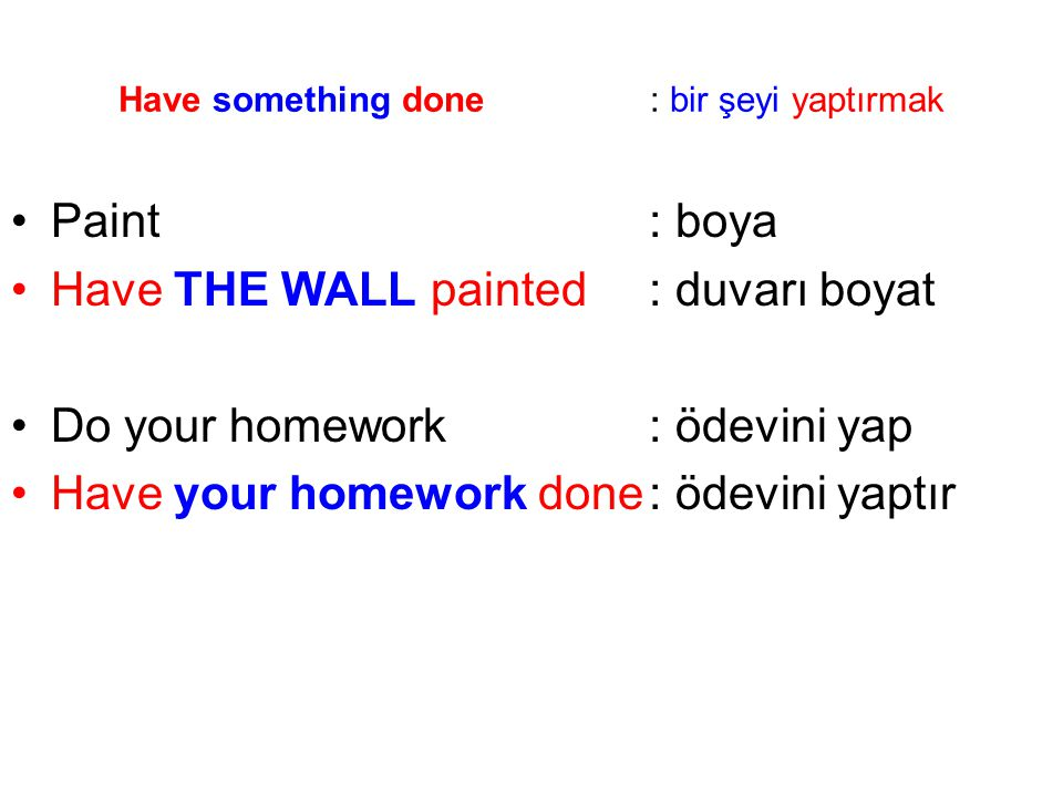 Have something done: bir şeyi yaptırmak Paint: boya Have THE WALL painted: duvarı boyat Do your homework: ödevini yap Have your homework done: ödevini yaptır
