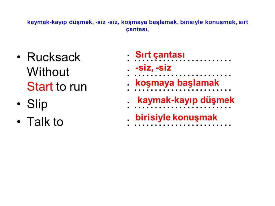 kaymak-kayıp düşmek, -siz -siz, koşmaya başlamak, birisiyle konuşmak, sırt çantası, Rucksack: …………………… Without: …………………… Start to run: …………………… Slip: