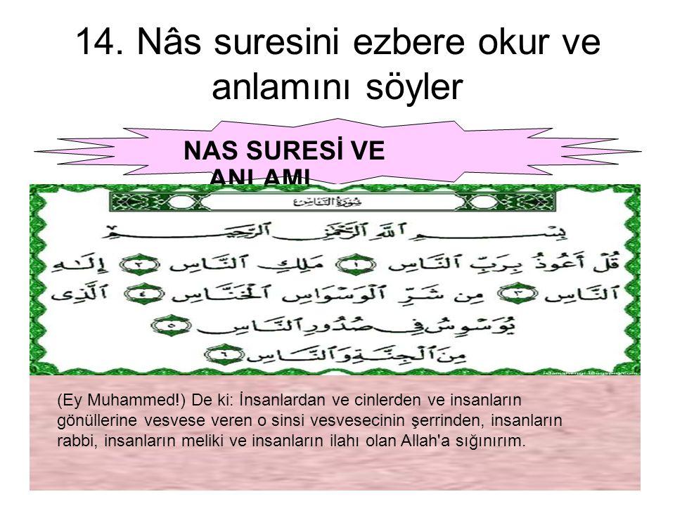 14. Nâs suresini ezbere okur ve anlamını söyler NAS SURESİ VE ANLAMI (Ey Muhammed!) De ki: İnsanlardan ve cinlerden ve insanların gönüllerine vesvese