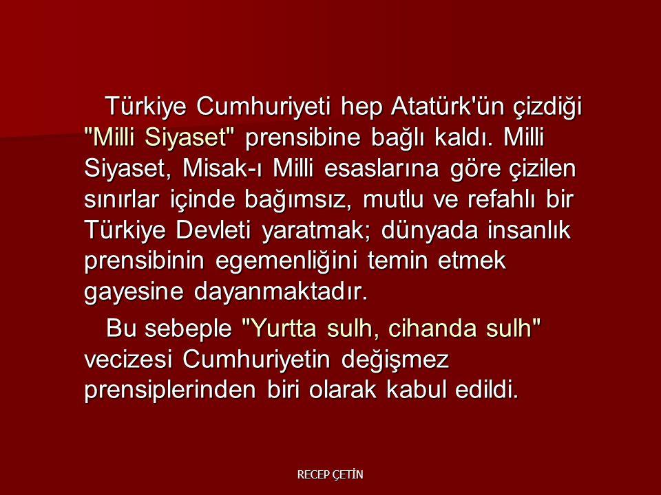 Türkiye Cumhuriyeti hep Atatürk ün çizdiği Milli Siyaset prensibine bağlı kaldı.