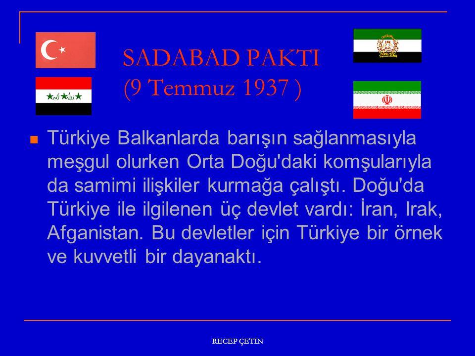 SADABAD PAKTI (9 Temmuz 1937 ) Türkiye Balkanlarda barışın sağlanmasıyla meşgul olurken Orta Doğu daki komşularıyla da samimi ilişkiler kurmağa çalıştı.