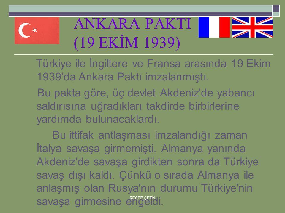 ANKARA PAKTI (19 EKİM 1939) Türkiye ile İngiltere ve Fransa arasında 19 Ekim 1939 da Ankara Paktı imzalanmıştı.