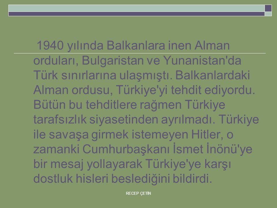 1940 yılında Balkanlara inen Alman orduları, Bulgaristan ve Yunanistan da Türk sınırlarına ulaşmıştı.