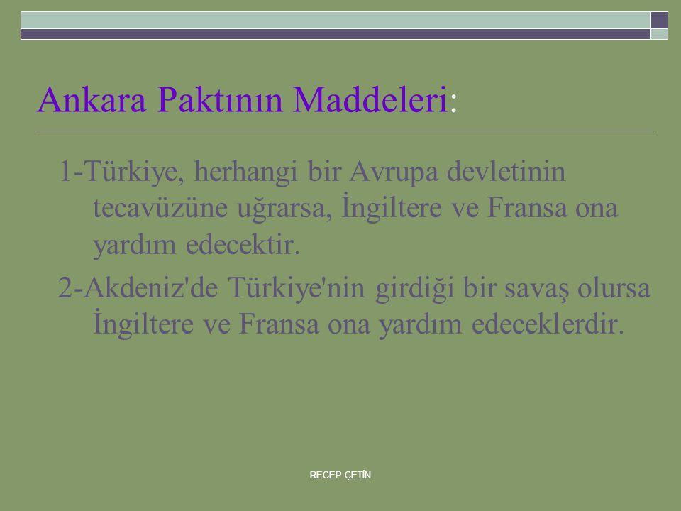 Ankara Paktının Maddeleri: 1-Türkiye, herhangi bir Avrupa devletinin tecavüzüne uğrarsa, İngiltere ve Fransa ona yardım edecektir.