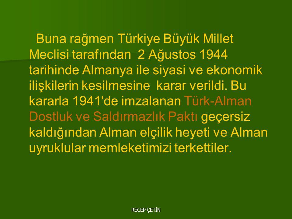 Buna rağmen Türkiye Büyük Millet Meclisi tarafından 2 Ağustos 1944 tarihinde Almanya ile siyasi ve ekonomik ilişkilerin kesilmesine karar verildi.