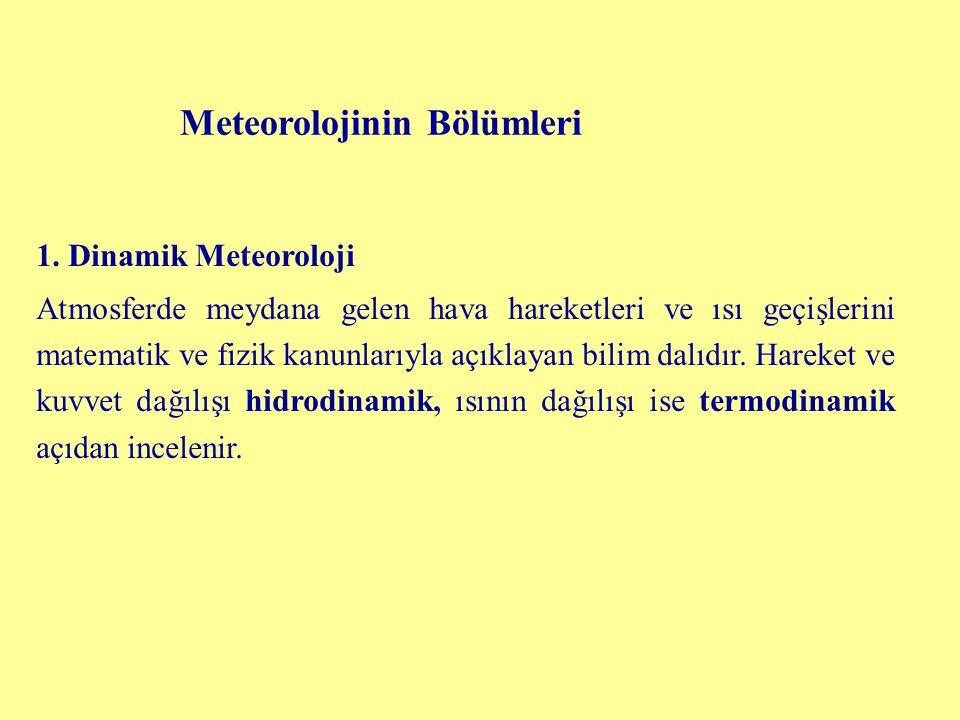 Meteorolojinin Bölümleri 1. Dinamik Meteoroloji Atmosferde meydana gelen hava hareketleri ve ısı geçişlerini matematik ve fizik kanunlarıyla açıklayan