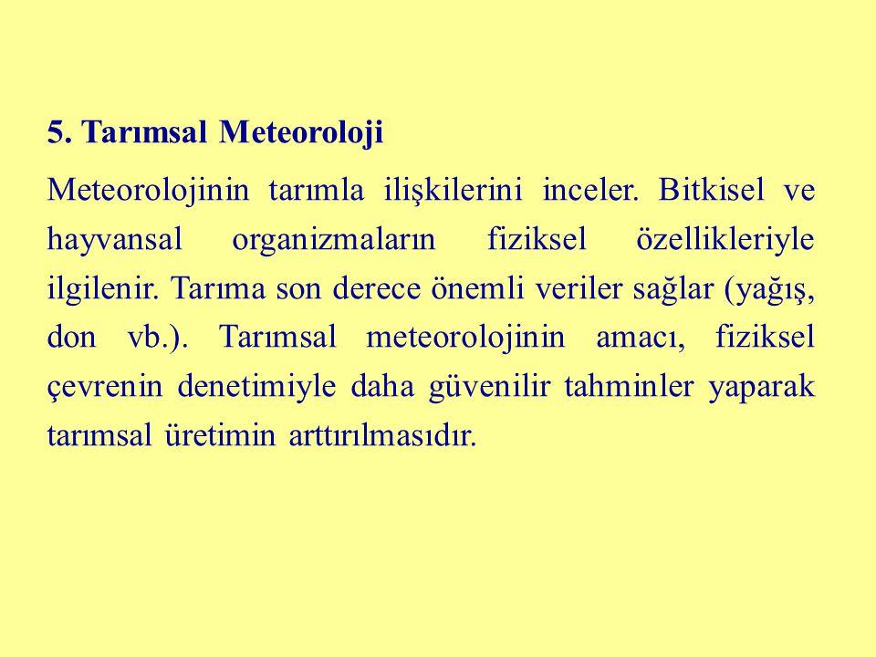 5. Tarımsal Meteoroloji Meteorolojinin tarımla ilişkilerini inceler. Bitkisel ve hayvansal organizmaların fiziksel özellikleriyle ilgilenir. Tarıma so