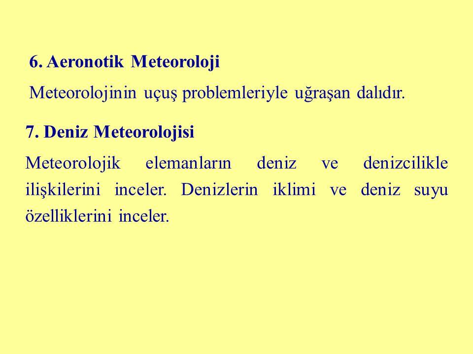 6. Aeronotik Meteoroloji Meteorolojinin uçuş problemleriyle uğraşan dalıdır. 7. Deniz Meteorolojisi Meteorolojik elemanların deniz ve denizcilikle ili